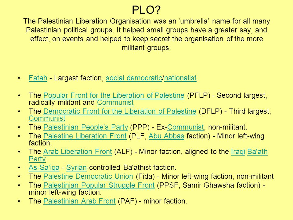 PLO The Palestinian Liberation Organisation was an 'umbrella' name for all many Palestinian political groups. It helped small groups have a greater say, and effect, on events and helped to keep secret the organisation of the more militant groups.