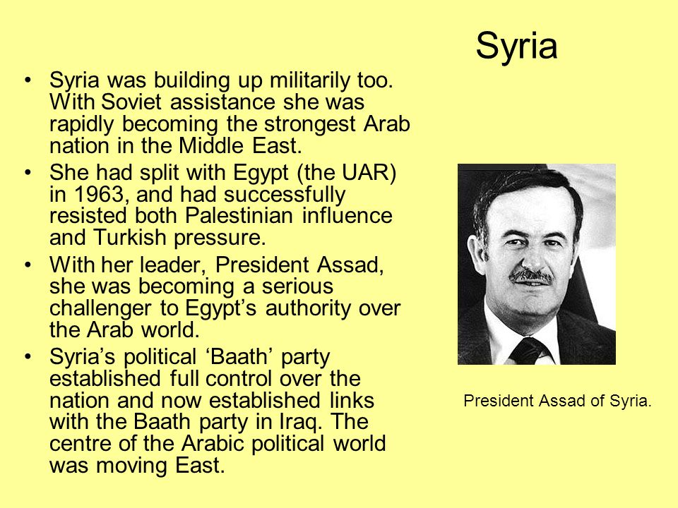 Syria Syria was building up militarily too. With Soviet assistance she was rapidly becoming the strongest Arab nation in the Middle East.