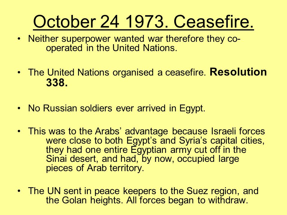 October 24 1973. Ceasefire. Neither superpower wanted war therefore they co- operated in the United Nations.