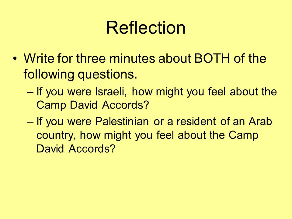 Reflection Write for three minutes about BOTH of the following questions. If you were Israeli, how might you feel about the Camp David Accords