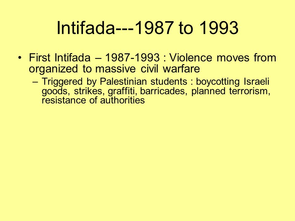 Intifada---1987 to 1993 First Intifada – 1987-1993 : Violence moves from organized to massive civil warfare.