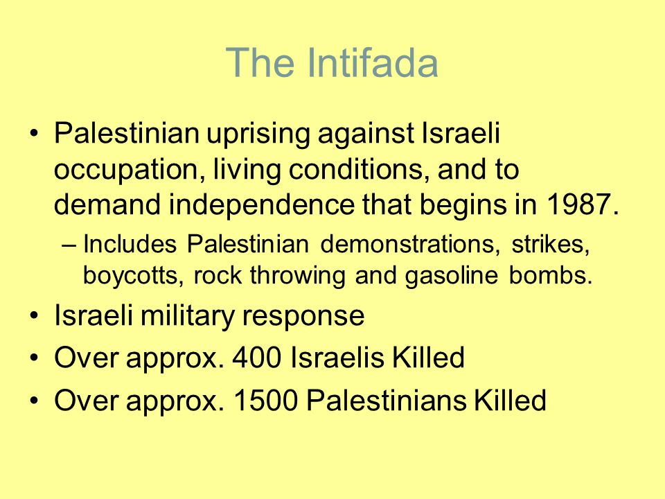 The Intifada Palestinian uprising against Israeli occupation, living conditions, and to demand independence that begins in 1987.