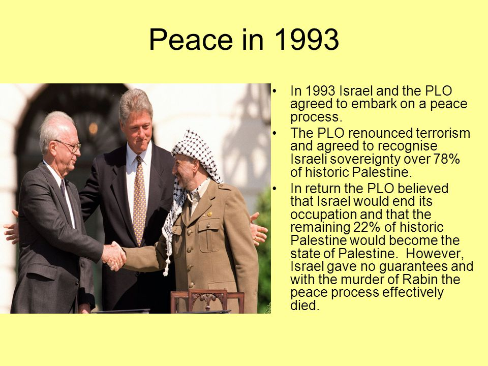 Peace in 1993 In 1993 Israel and the PLO agreed to embark on a peace process.