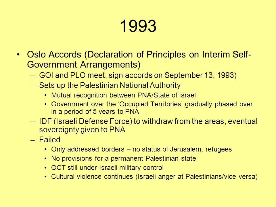 1993 Oslo Accords (Declaration of Principles on Interim Self-Government Arrangements) GOI and PLO meet, sign accords on September 13, 1993)