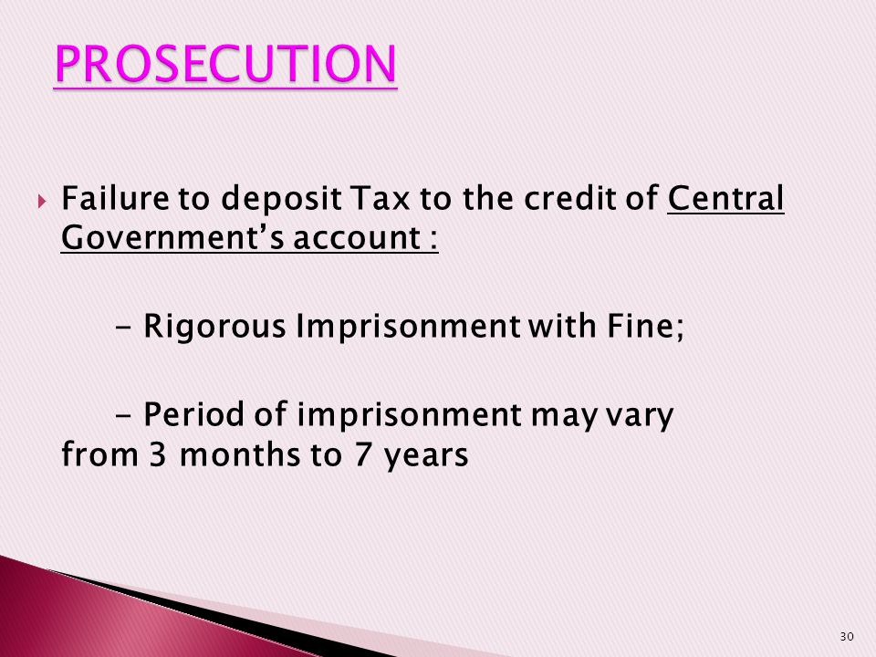 PROSECUTION Failure to deposit Tax to the credit of Central Government's account : - Rigorous Imprisonment with Fine;