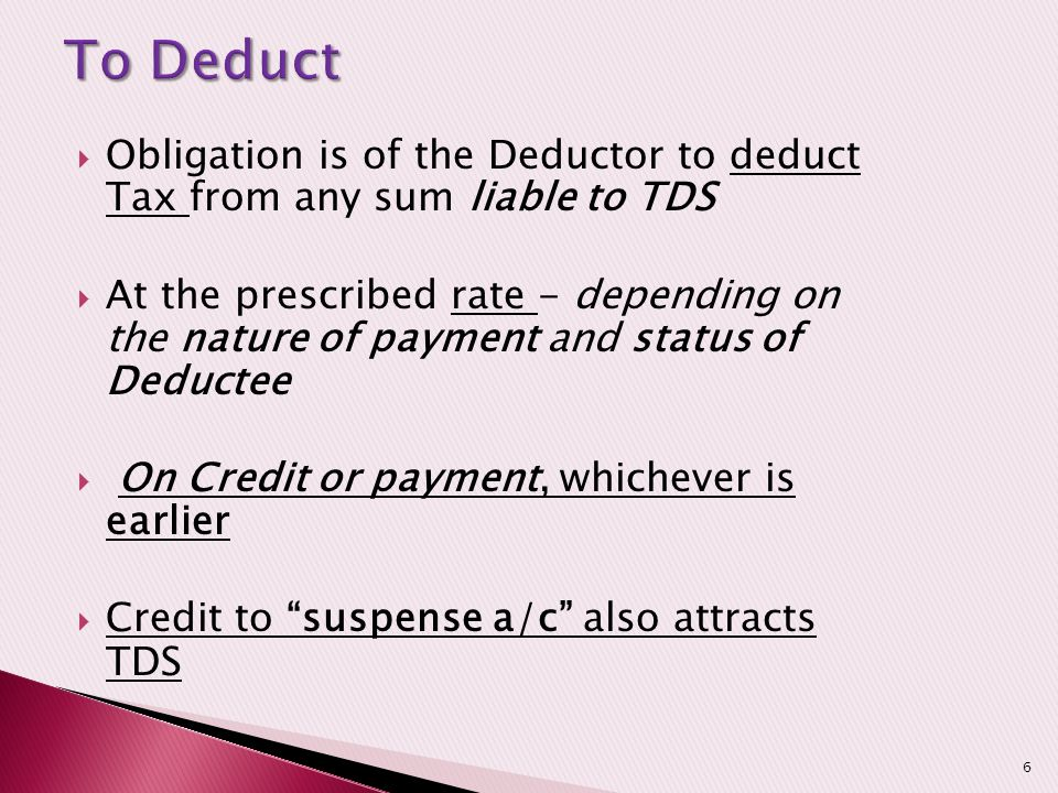 To Deduct Obligation is of the Deductor to deduct Tax from any sum liable to TDS.