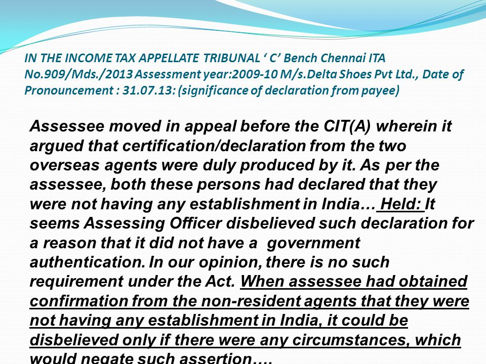IN THE INCOME TAX APPELLATE TRIBUNAL ' C' Bench Chennai ITA No.909/Mds./2013 Assessment year:2009-10 M/s.Delta Shoes Pvt Ltd., Date of Pronouncement : 31.07.13: (significance of declaration from payee)