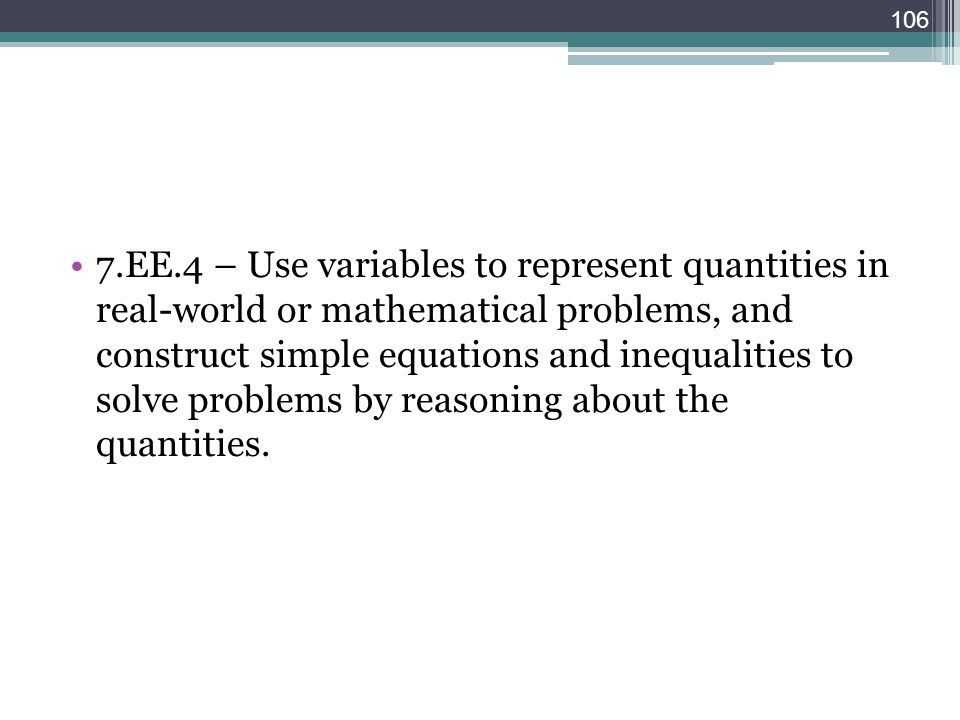 7.EE.4 – Use variables to represent quantities in real-world or mathematical problems, and construct simple equations and inequalities to solve problems by reasoning about the quantities.