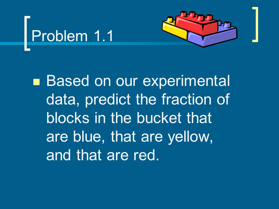 Problem 1.1 Based on our experimental data, predict the fraction of blocks in the bucket that are blue, that are yellow, and that are red.