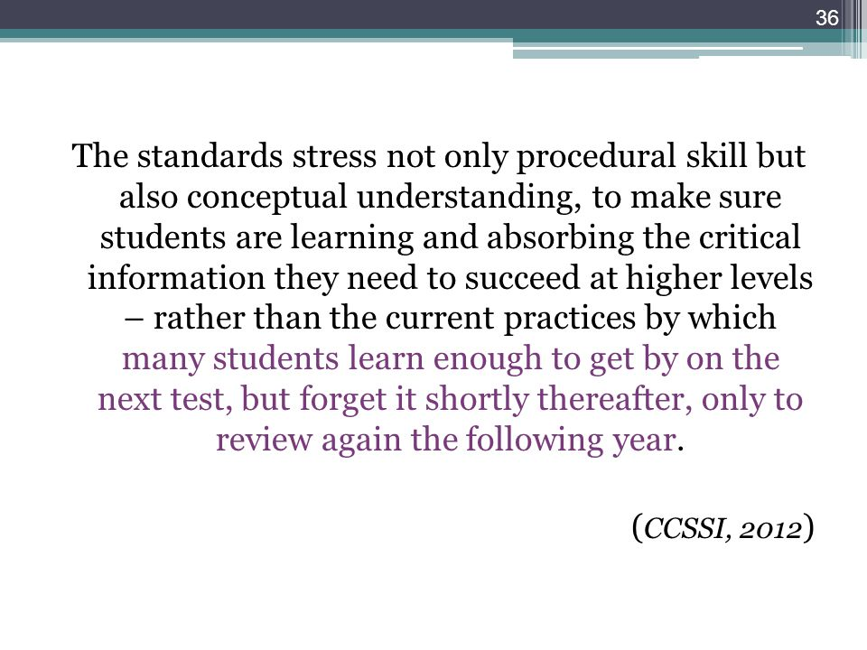 The standards stress not only procedural skill but also conceptual understanding, to make sure students are learning and absorbing the critical information they need to succeed at higher levels – rather than the current practices by which many students learn enough to get by on the next test, but forget it shortly thereafter, only to review again the following year.