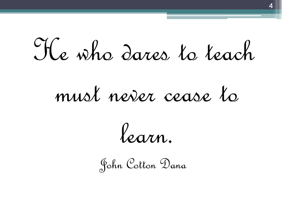 He who dares to teach must never cease to learn.