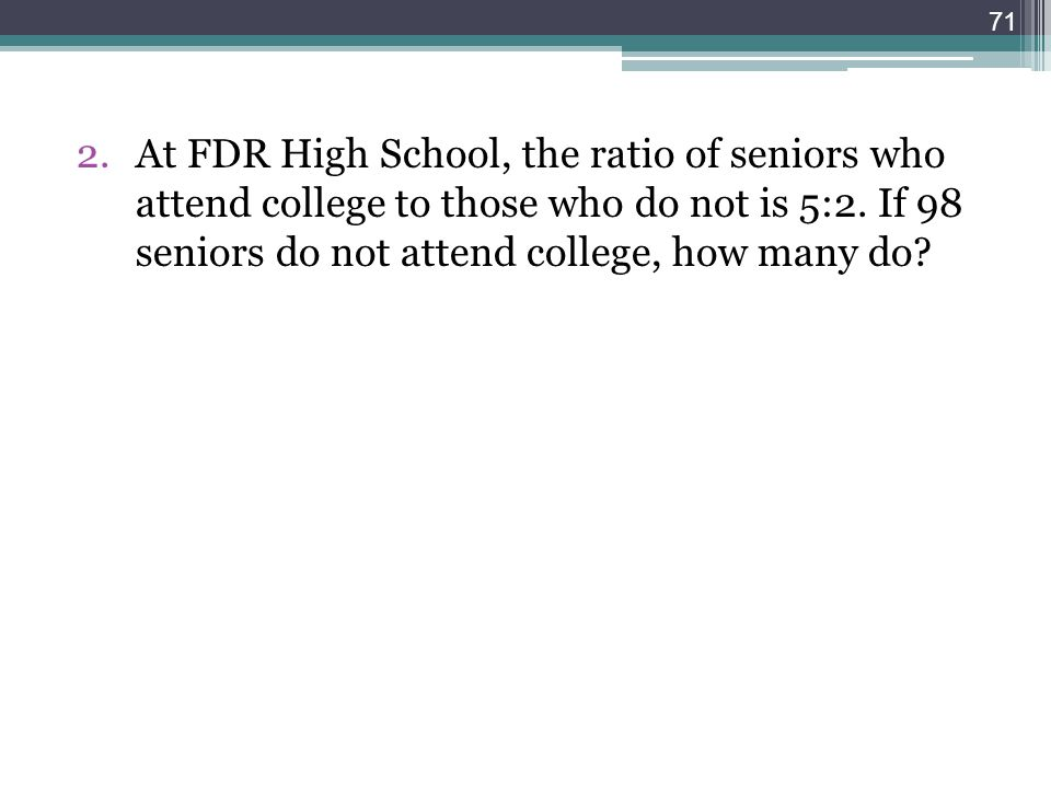 At FDR High School, the ratio of seniors who attend college to those who do not is 5:2.