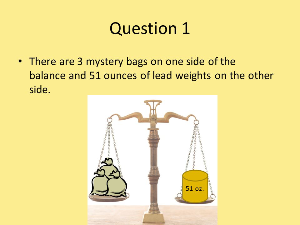 Question 1 There are 3 mystery bags on one side of the balance and 51 ounces of lead weights on the other side.