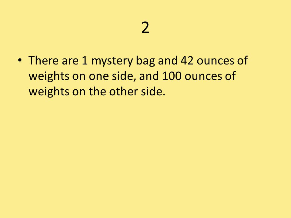 2 There are 1 mystery bag and 42 ounces of weights on one side, and 100 ounces of weights on the other side.