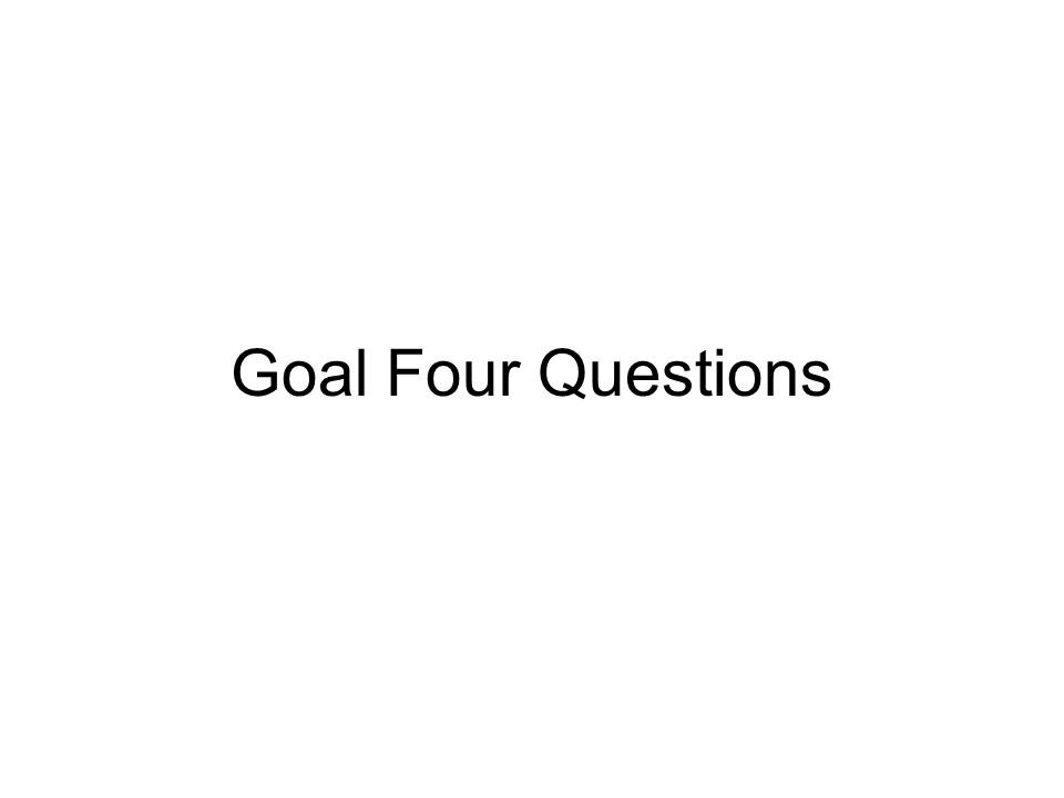 Goal Four Questions