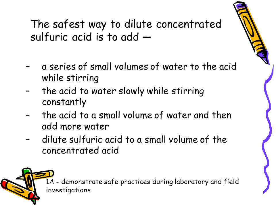 The safest way to dilute concentrated sulfuric acid is to add —