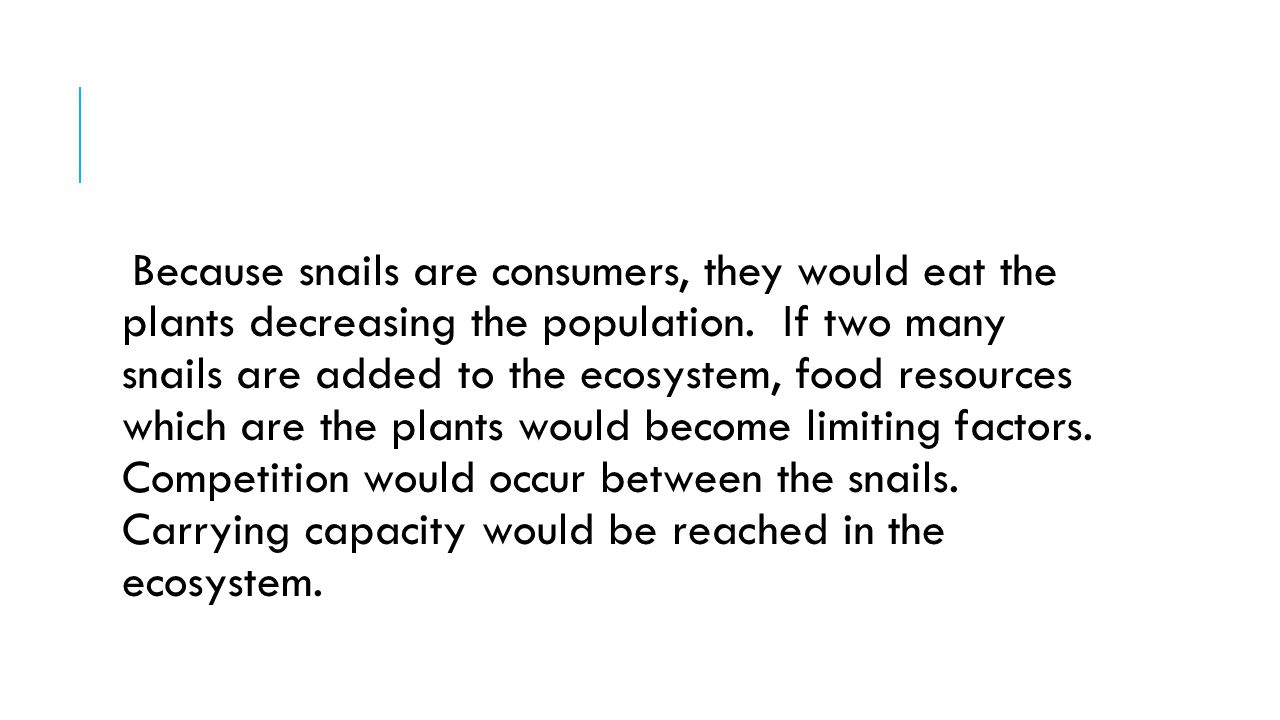 Because snails are consumers, they would eat the plants decreasing the population.