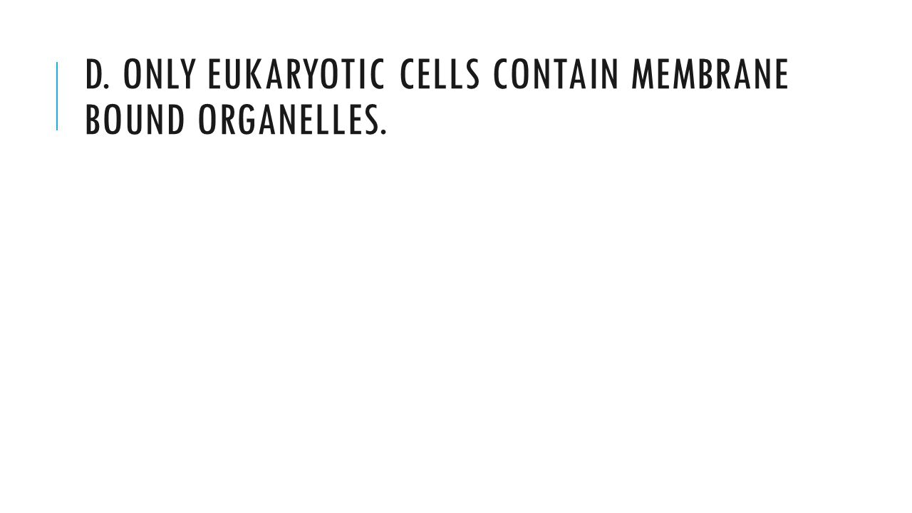 D. Only eukaryotic cells contain membrane bound organelles.