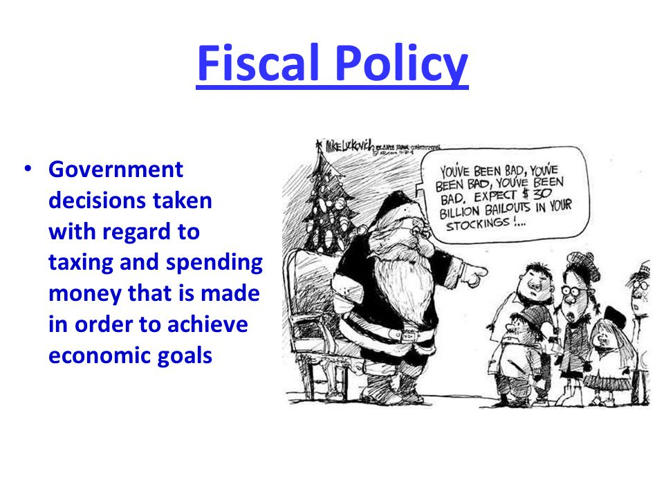Fiscal Policy Government decisions taken with regard to taxing and spending money that is made in order to achieve economic goals.