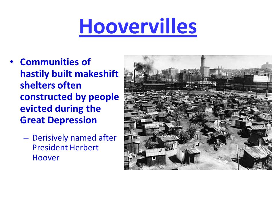 Hoovervilles Communities of hastily built makeshift shelters often constructed by people evicted during the Great Depression.