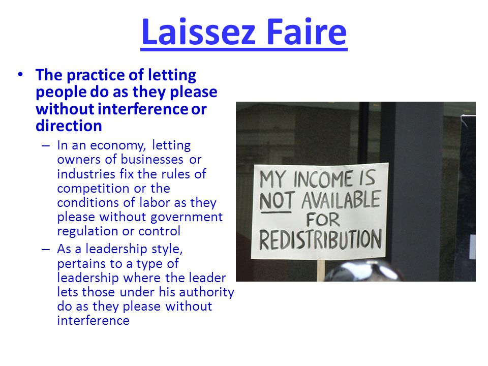 Laissez Faire The practice of letting people do as they please without interference or direction.