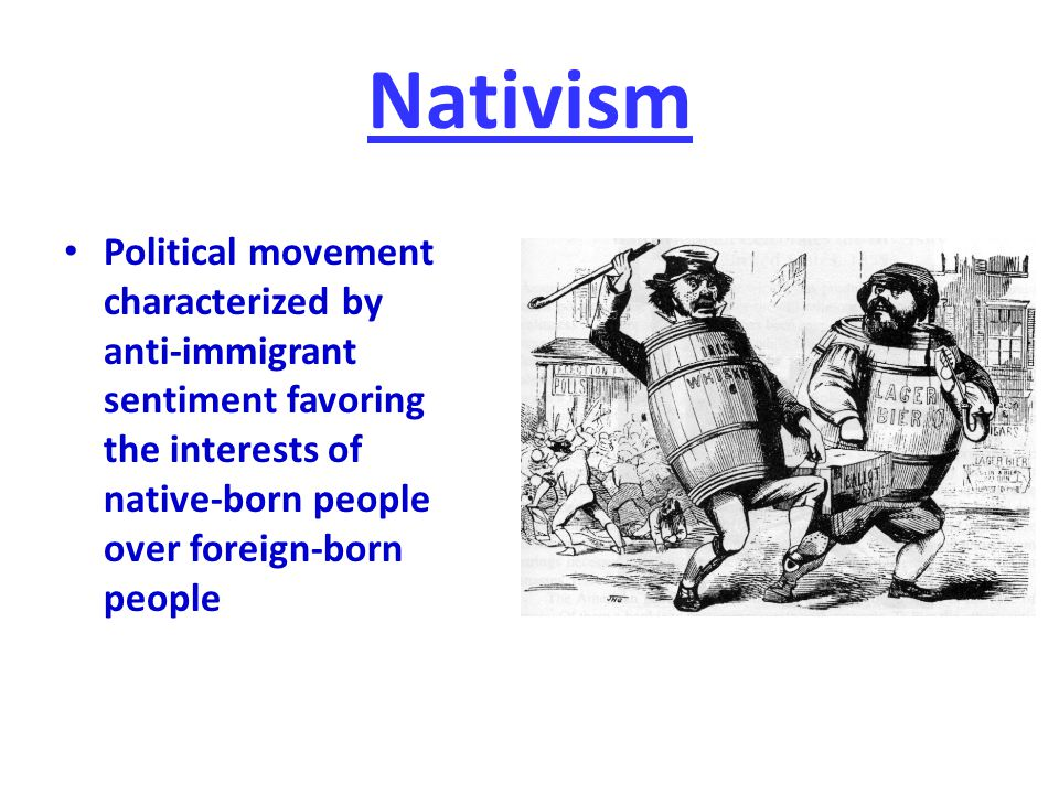 Nativism Political movement characterized by anti-immigrant sentiment favoring the interests of native-born people over foreign-born people.