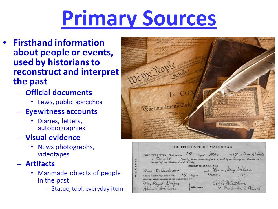 Primary Sources Firsthand information about people or events, used by historians to reconstruct and interpret the past.