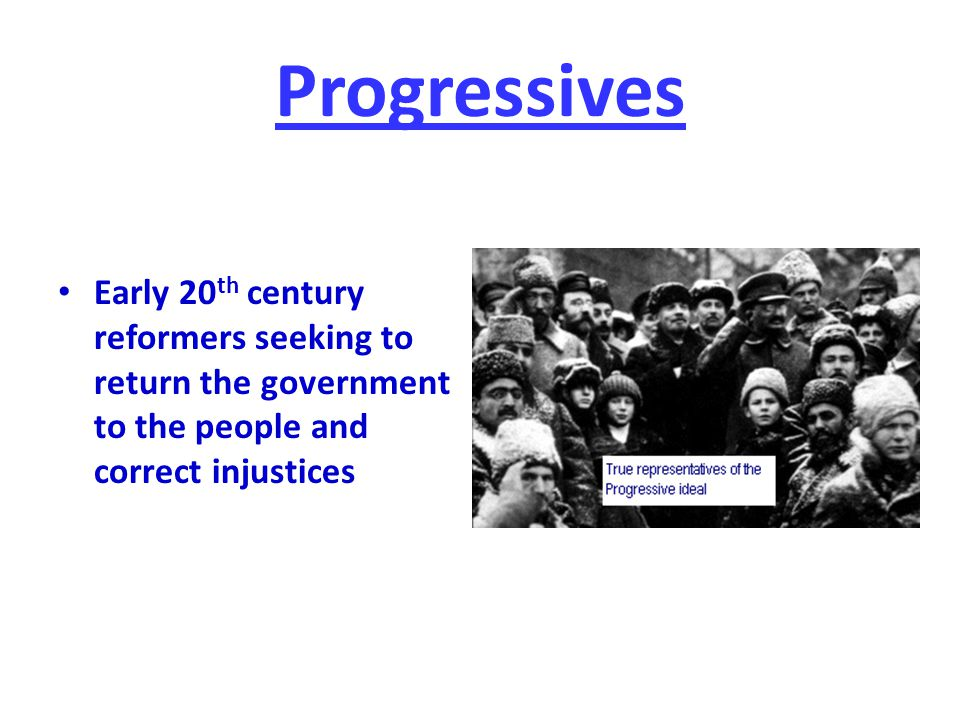 Progressives Early 20th century reformers seeking to return the government to the people and correct injustices.