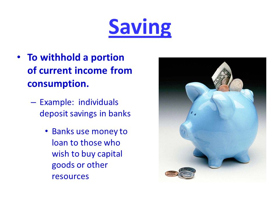 Saving To withhold a portion of current income from consumption.