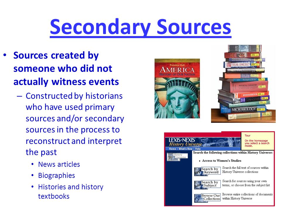 Secondary Sources Sources created by someone who did not actually witness events.