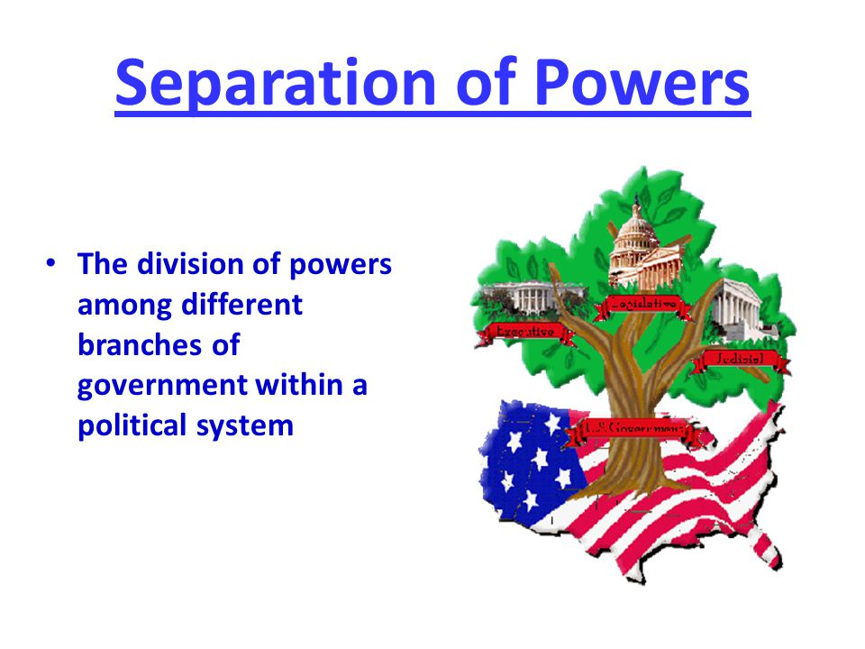Separation of Powers The division of powers among different branches of government within a political system.