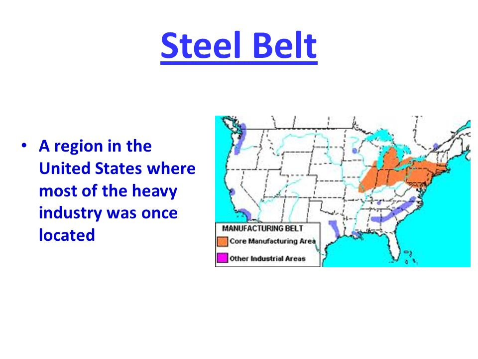 Steel Belt A region in the United States where most of the heavy industry was once located
