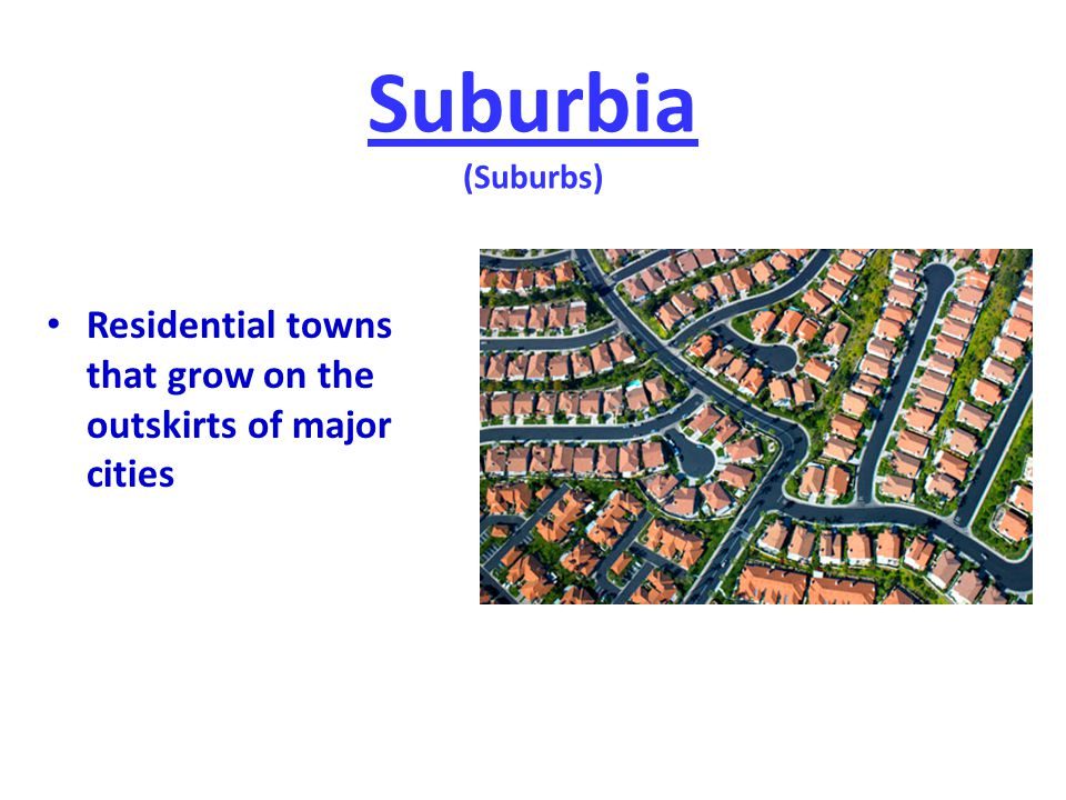 Suburbia (Suburbs) Residential towns that grow on the outskirts of major cities