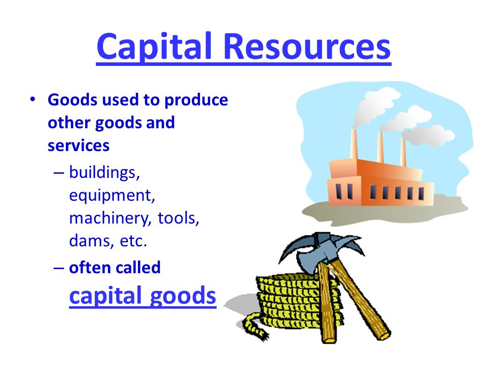 Capital Resources Goods used to produce other goods and services