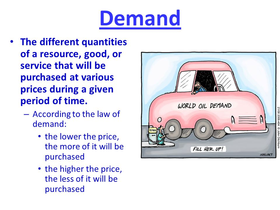 Demand The different quantities of a resource, good, or service that will be purchased at various prices during a given period of time.