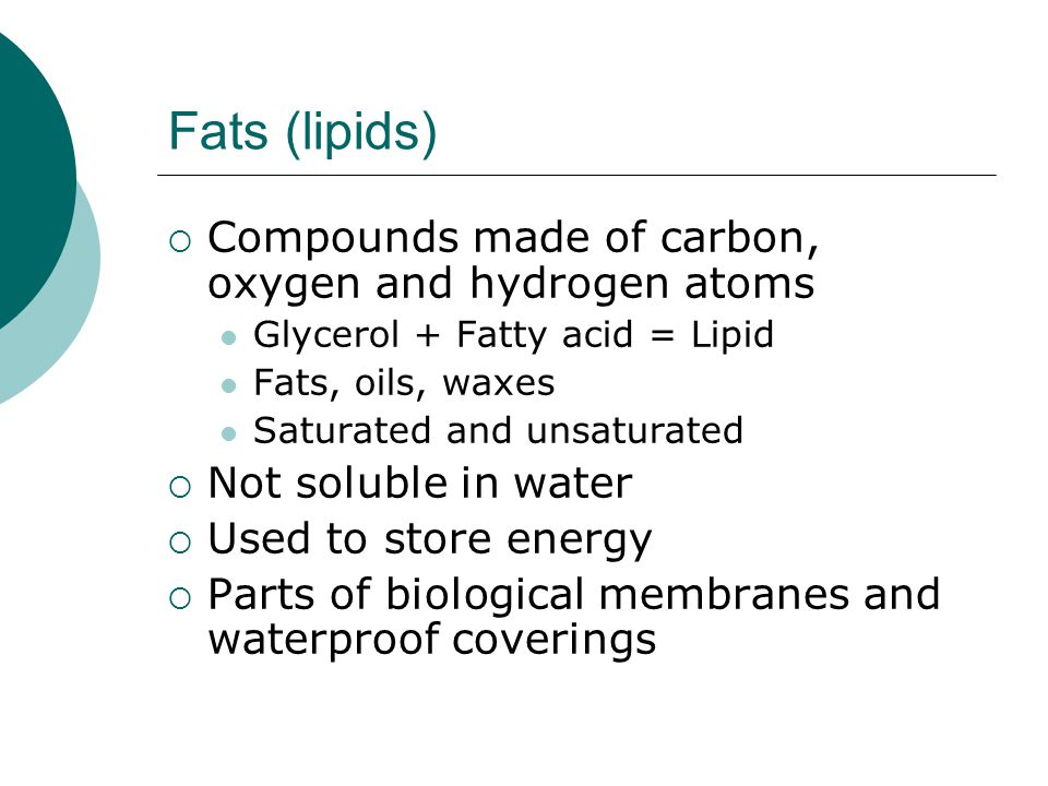 Fats (lipids) Compounds made of carbon, oxygen and hydrogen atoms