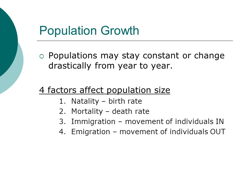 Population Growth Populations may stay constant or change drastically from year to year. 4 factors affect population size.
