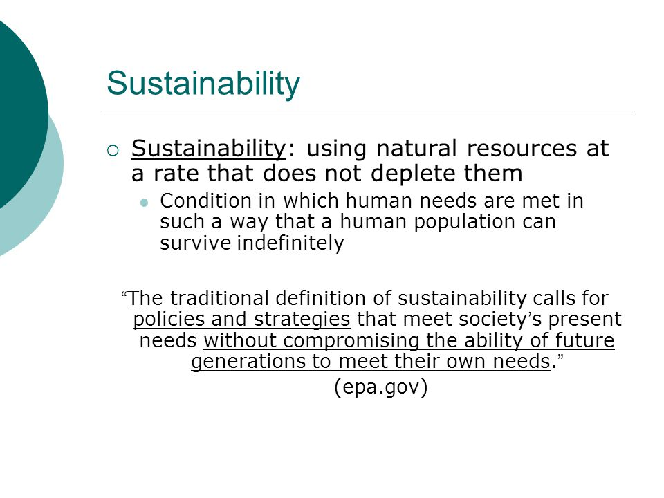 Sustainability Sustainability: using natural resources at a rate that does not deplete them.