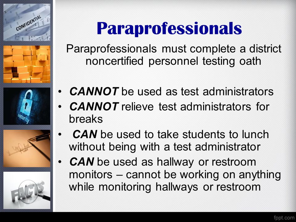 Paraprofessionals Paraprofessionals must complete a district noncertified personnel testing oath. CANNOT be used as test administrators.