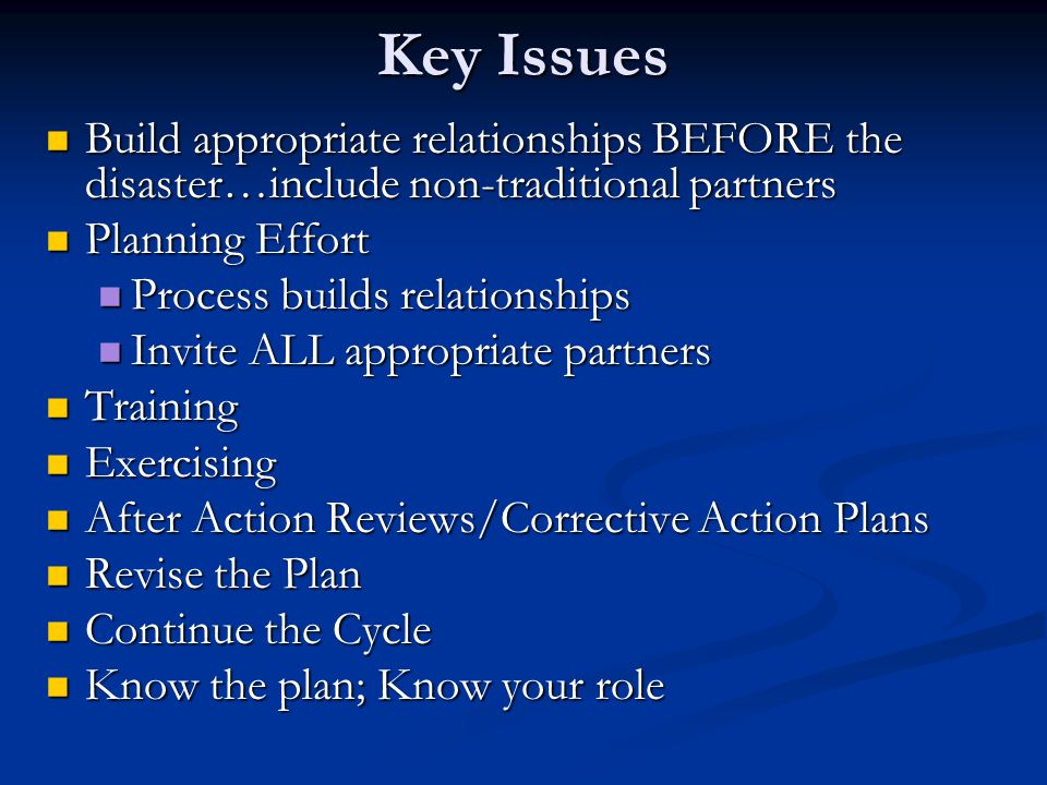 Key Issues Build appropriate relationships BEFORE the disaster…include non-traditional partners. Planning Effort.