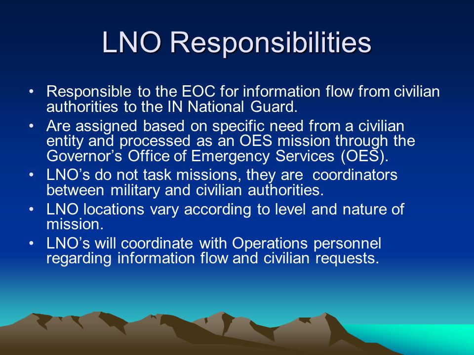 LNO Responsibilities Responsible to the EOC for information flow from civilian authorities to the IN National Guard.