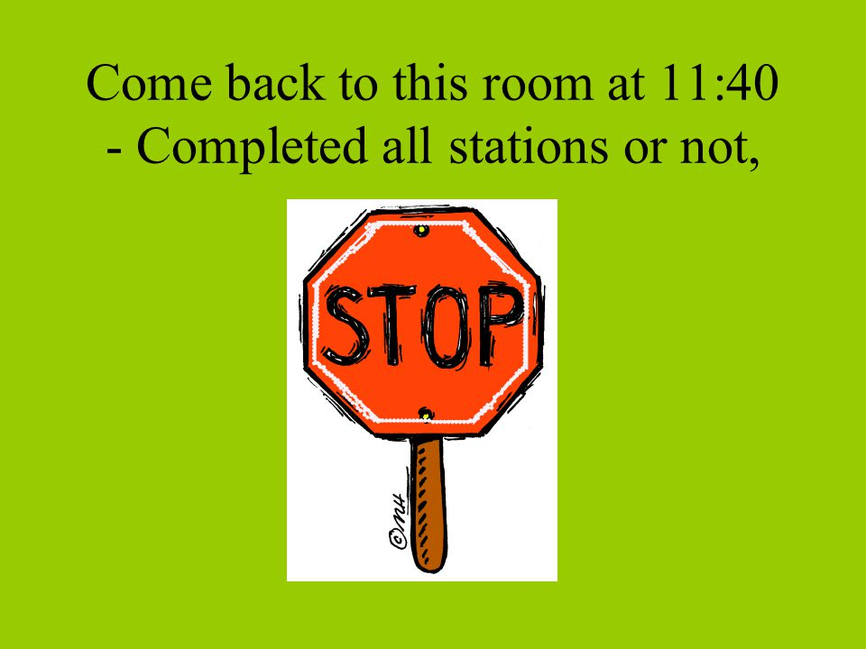 Come back to this room at 11:40 - Completed all stations or not,