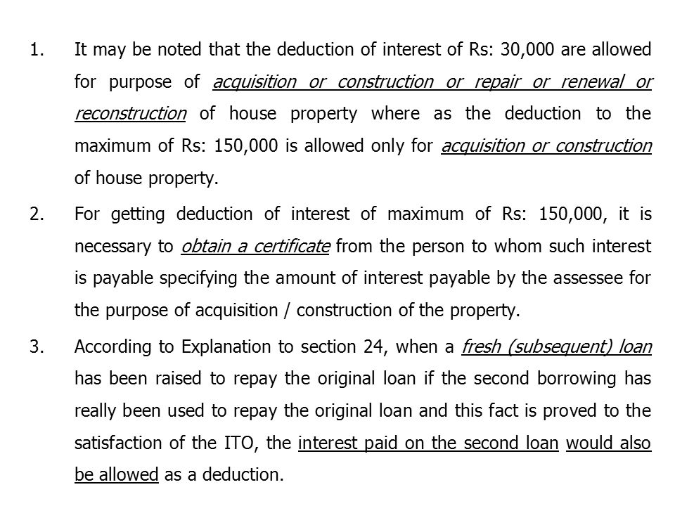 It may be noted that the deduction of interest of Rs: 30,000 are allowed for purpose of acquisition or construction or repair or renewal or reconstruction of house property where as the deduction to the maximum of Rs: 150,000 is allowed only for acquisition or construction of house property.
