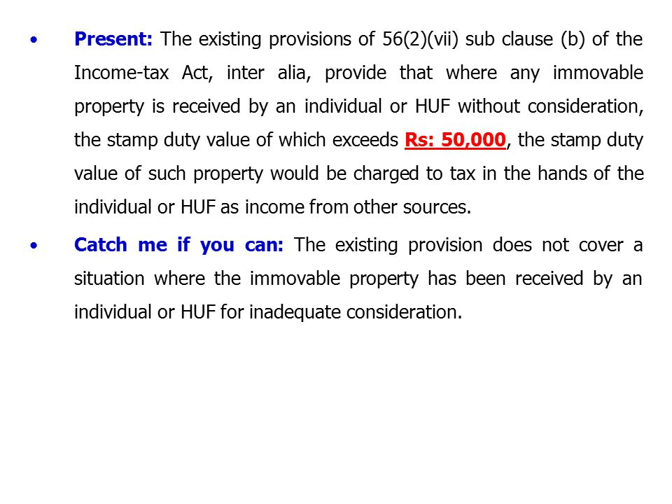 Present: The existing provisions of 56(2)(vii) sub clause (b) of the Income-tax Act, inter alia, provide that where any immovable property is received by an individual or HUF without consideration, the stamp duty value of which exceeds Rs: 50,000, the stamp duty value of such property would be charged to tax in the hands of the individual or HUF as income from other sources.
