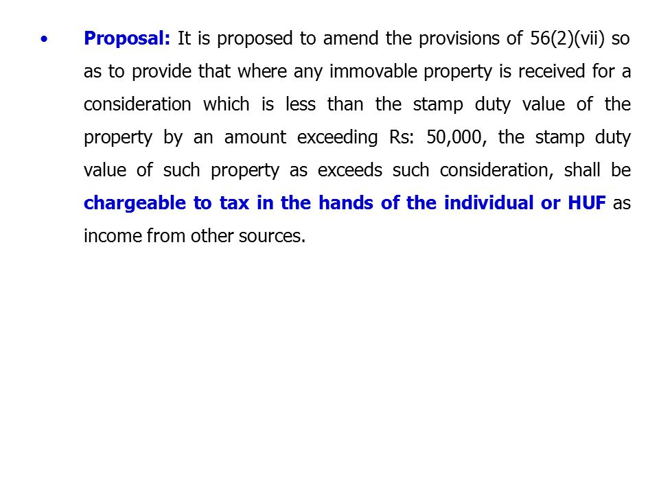 Proposal: It is proposed to amend the provisions of 56(2)(vii) so as to provide that where any immovable property is received for a consideration which is less than the stamp duty value of the property by an amount exceeding Rs: 50,000, the stamp duty value of such property as exceeds such consideration, shall be chargeable to tax in the hands of the individual or HUF as income from other sources.