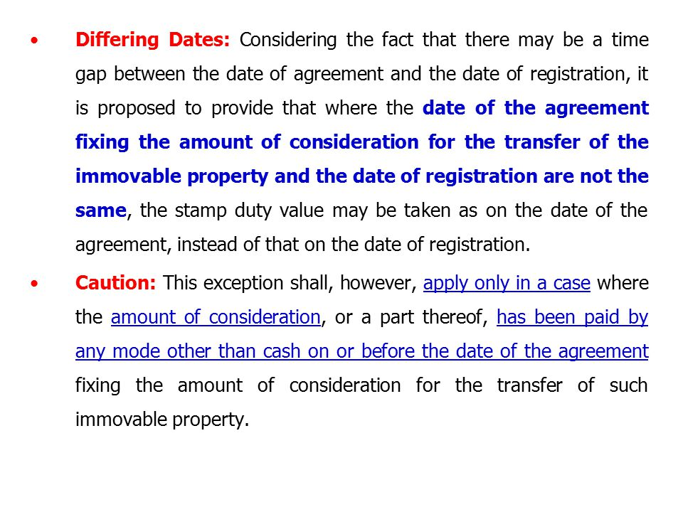 Differing Dates: Considering the fact that there may be a time gap between the date of agreement and the date of registration, it is proposed to provide that where the date of the agreement fixing the amount of consideration for the transfer of the immovable property and the date of registration are not the same, the stamp duty value may be taken as on the date of the agreement, instead of that on the date of registration.