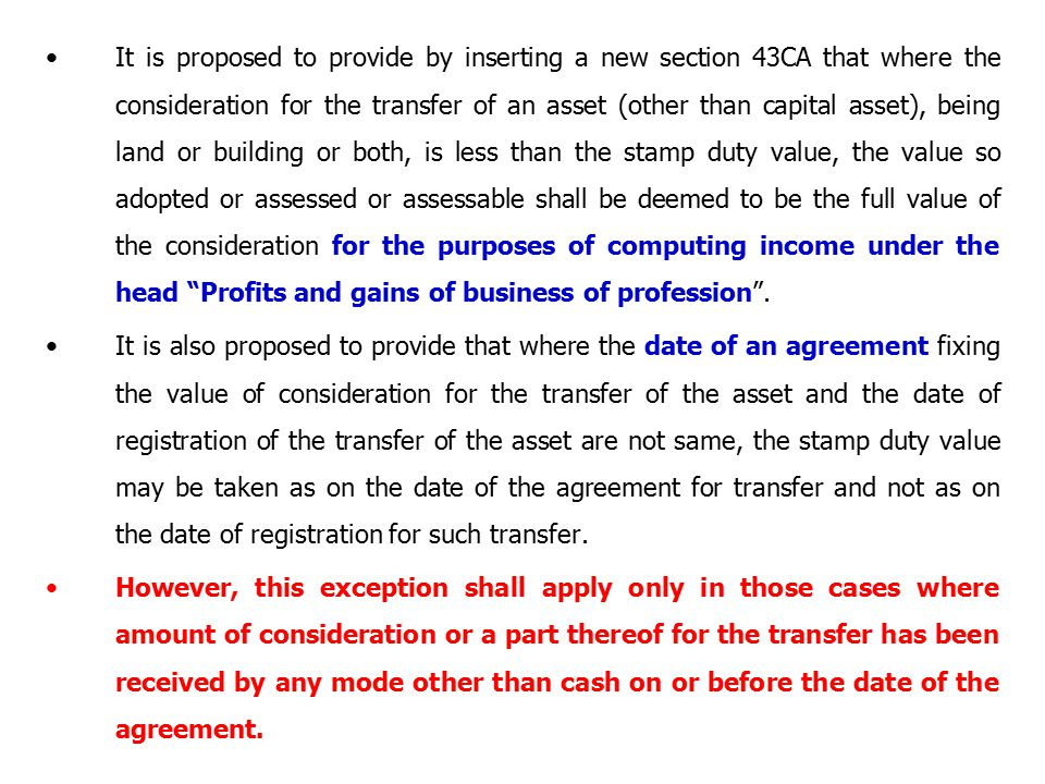 It is proposed to provide by inserting a new section 43CA that where the consideration for the transfer of an asset (other than capital asset), being land or building or both, is less than the stamp duty value, the value so adopted or assessed or assessable shall be deemed to be the full value of the consideration for the purposes of computing income under the head Profits and gains of business of profession .