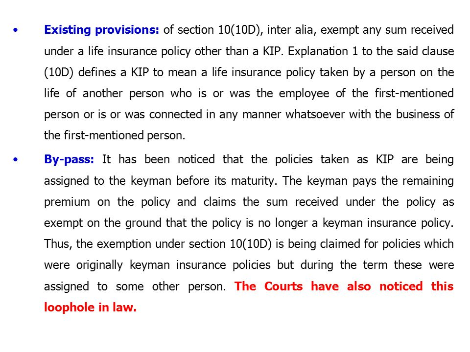 Existing provisions: of section 10(10D), inter alia, exempt any sum received under a life insurance policy other than a KIP. Explanation 1 to the said clause (10D) defines a KIP to mean a life insurance policy taken by a person on the life of another person who is or was the employee of the first-mentioned person or is or was connected in any manner whatsoever with the business of the first-mentioned person.