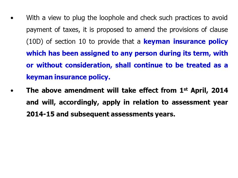 With a view to plug the loophole and check such practices to avoid payment of taxes, it is proposed to amend the provisions of clause (10D) of section 10 to provide that a keyman insurance policy which has been assigned to any person during its term, with or without consideration, shall continue to be treated as a keyman insurance policy.