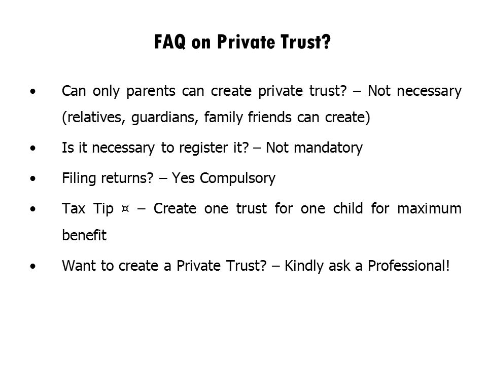 FAQ on Private Trust Can only parents can create private trust – Not necessary (relatives, guardians, family friends can create)